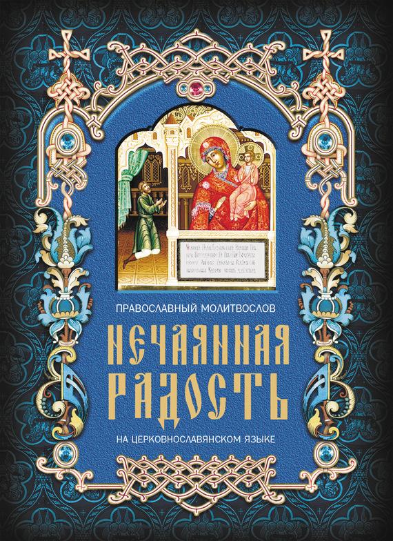 Отсутствует Нечаянная радость. Православный молитвослов на церковнославянском языке православный молитвослов на церковно славянском языке гражданский шрифт