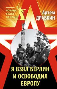 Драбкин, Артем  - Я взял Берлин и освободил Европу