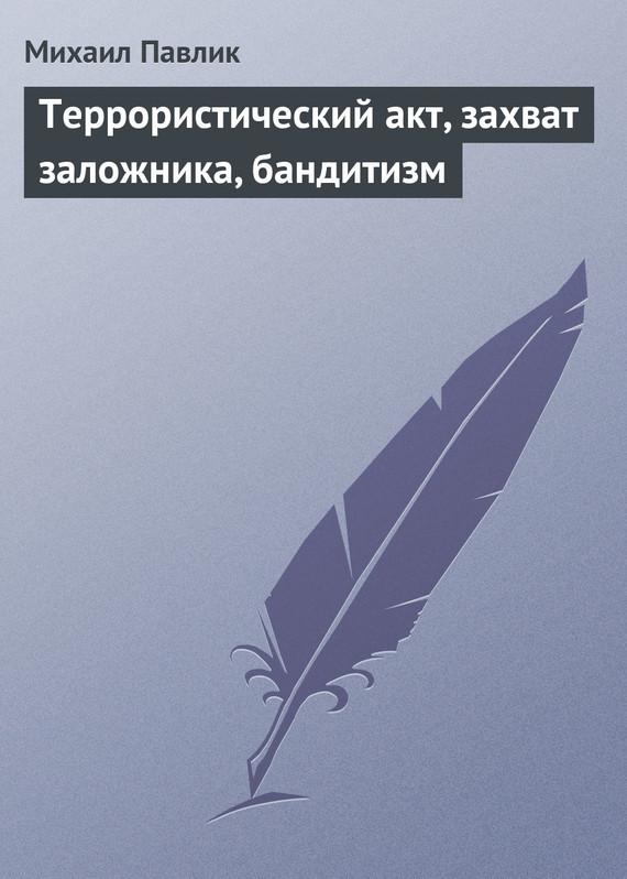 Скачать Террористический акт, захват заложника, бандитизм бесплатно Михаил Павлик