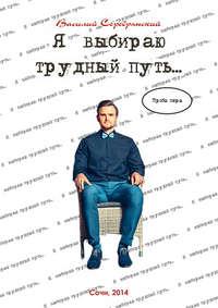 Серебрянский, Василий  - Я выбираю трудный путь…