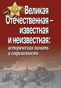 - Великая Отечественная – известная и неизвестная: историческая память и современность
