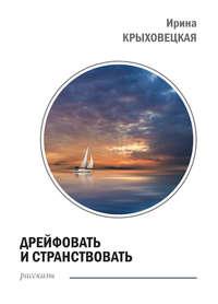 Крыховецкая, Ирина  - Дрейфовать и странствовать (сборник)