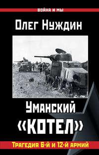 Нуждин, Олег  - Уманский «котел»: Трагедия 6-й и 12-й армий