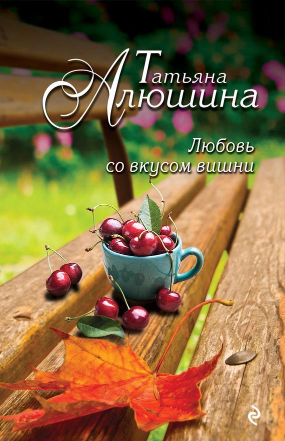Татьяна Алюшина Любовь со вкусом вишни николай копылов ради женщин