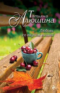 Алюшина, Татьяна  - Любовь со вкусом вишни