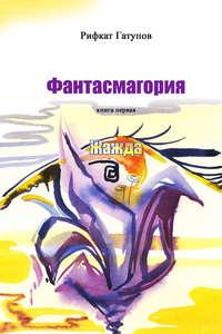 Гатупов, Рифкат  - Фантасмагория. Книга первая. Жажда