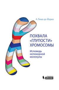 Лима-де-Фариа, Антонио  - Похвала «глупости» хромосомы. Исповедь непокорной молекулы
