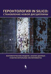 Романюха, А. А.  - Геронтология in Silico: становление новой дисциплины. Математические модели, анализ данных и вычислительные эксперименты