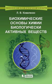 Коваленко, Л. В.  - Биохимические основы химии биологически активных веществ. Учебное пособие