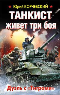 Корчевский, Юрий  - Танкист живет три боя. Дуэль с «Тиграми»