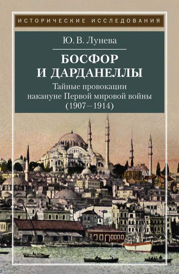 Ю. В. Лунева Босфор и Дарданеллы. Тайные провокации накануне Первой мировой войны (1908–1914)