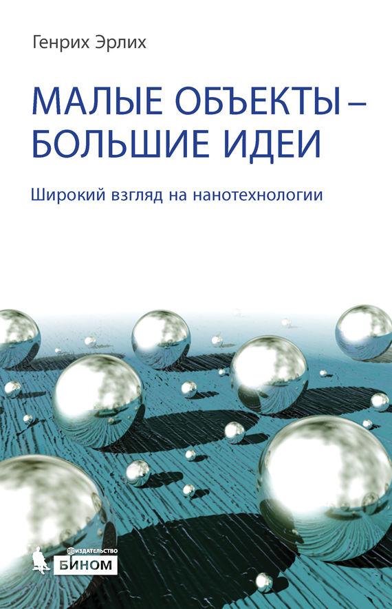 Генрих Эрлих Малые объекты – большие идеи. Широкий взгляд на нанотехнологии киреев в нанотехнологии в микроэлектронике нанолитография процессы и оборудование