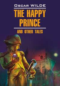 - Счастливый Принц и другие сказки. Книга для чтения на английском языке