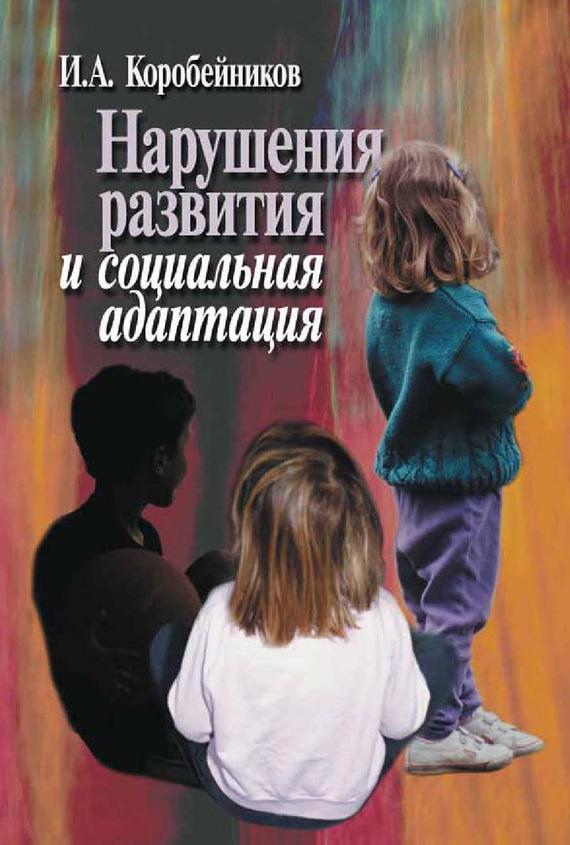 Игорь Коробейников - Нарушения развития и социальная адаптация