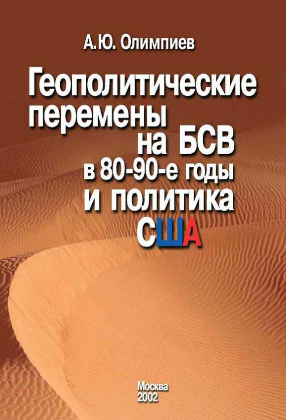 Анатолий Олимпиев - Геополитические перемены на БСВ в 80–90-е годы и политика США