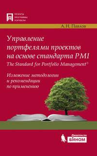 Павлов, А. Н.  - Управление портфелями проектов на основе стандарта PMI The Standard for Portfolio Management. Изложение методологии и рекомендации по применению