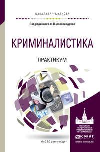 Сотов, Александр  - Криминалистика. Практикум. Учебное пособие для бакалавриата и магистратуры
