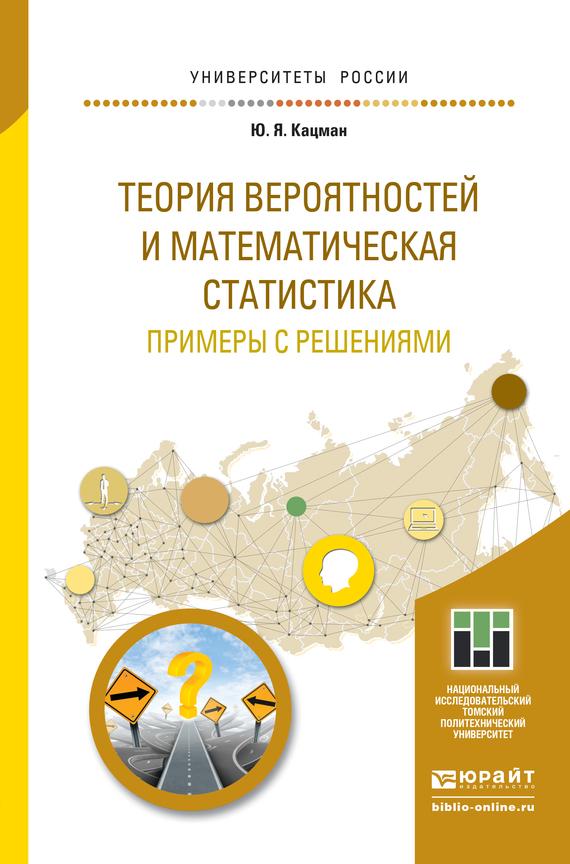 Юлий Янович Кацман Теория вероятностей и математическая статистика. Примеры с решениями. Учебное пособие для прикладного бакалавриата ISBN: 9785991665247