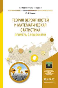 Кацман, Юлий Янович  - Теория вероятностей и математическая статистика. Примеры с решениями. Учебное пособие для прикладного бакалавриата