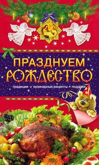 Отсутствует - Празднуем Рождество. Традиции, кулинарные рецепты, подарки