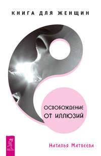 Матвеева, Наталья  - Освобождение от иллюзий. Книга для женщин