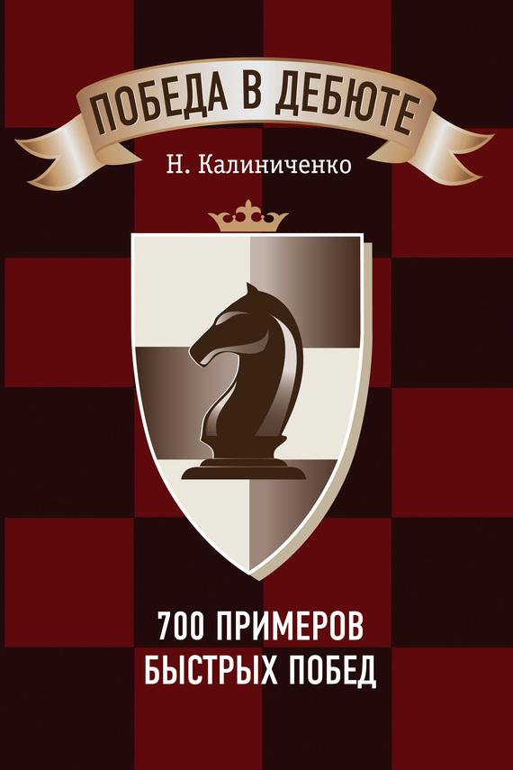 бесплатно Н. М. Калиниченко Скачать Победа в дебюте. 700 примеров быстрых побед