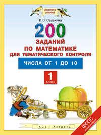 Селькина, Лариса  - 200 заданий по математике для тематического контроля. Числа от 1 до 10. 1-й класс