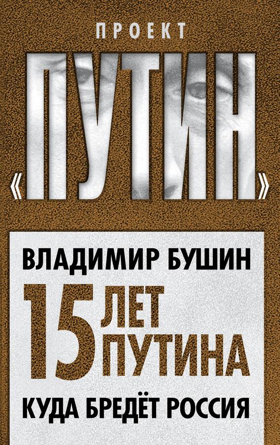 Владимир Бушин Пятнадцать лет Путина. Куда бредет Россия владимир большаков охота за золотом путина