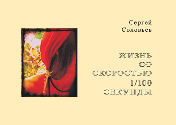 Сергей Александрович Соловьев Жизнь со скоростью 1/100 секунды соловьев с а жизнь со скоростью 1 100 секунды соловьев с а