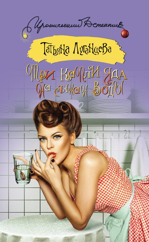 Обложка книги Три капли яда на стакан воды, автор Луганцева, Татьяна