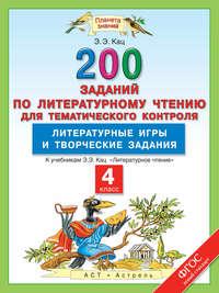 - Литературное чтение. 200 заданий по литературному чтению для тематического контроля. Литературные игры и творческие задания. 4-й класс
