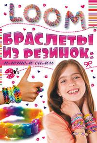 Елисеева, Антонина  - Браслеты из резинок: плетем сами