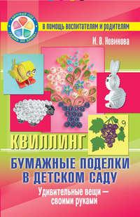И. В. Новикова - Бумажные поделки в детском саду. Квиллинг. Удивительные вещи – своими руками