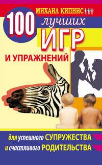 - 100 лучших игр и упражнений для успешного супружества и счастливого родительства