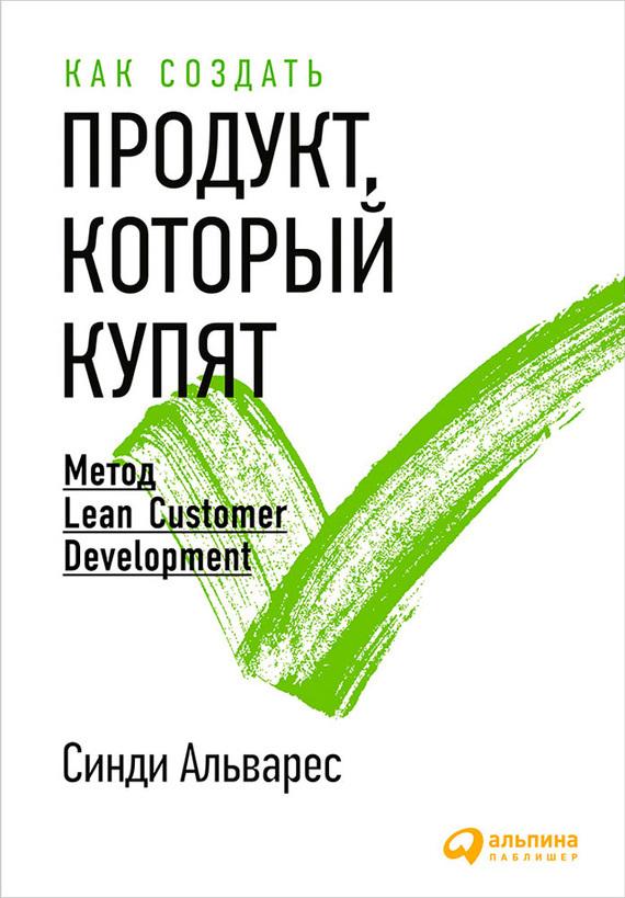 Синди Альварес Как создать продукт, который купят. Метод Lean Customer Development альварес синди как создать продукт который купят метод lean customer development