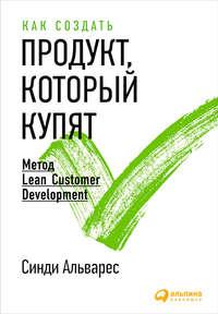 Альварес, Синди  - Как создать продукт, который купят. Метод Lean Customer Development
