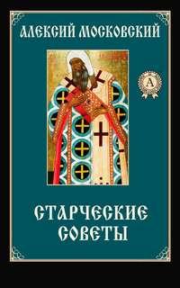 Святитель, Алексий Московский  - Старческие советы