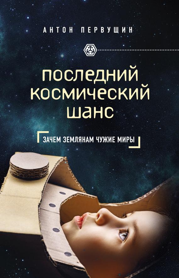 Антон Первушин Последний космический шанс последний космический шанс зачем землянам чужие миры