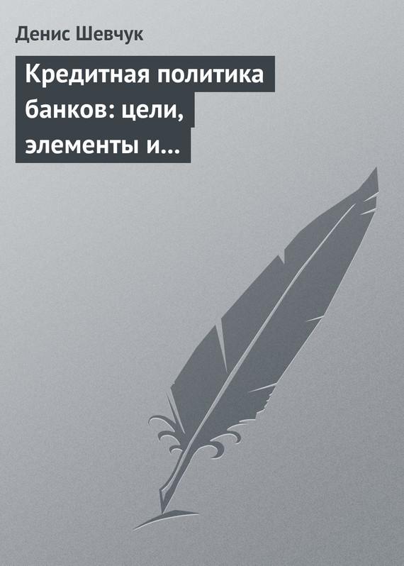 Денис Шевчук Кредитная политика банков: цели, элементы и особенности формирования (на примере коммерческого банка)