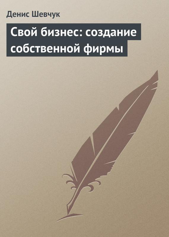 Денис Шевчук Свой бизнес: создание собственной фирмы