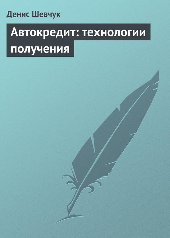 Автокредит: технологии получения ( Денис Шевчук  )