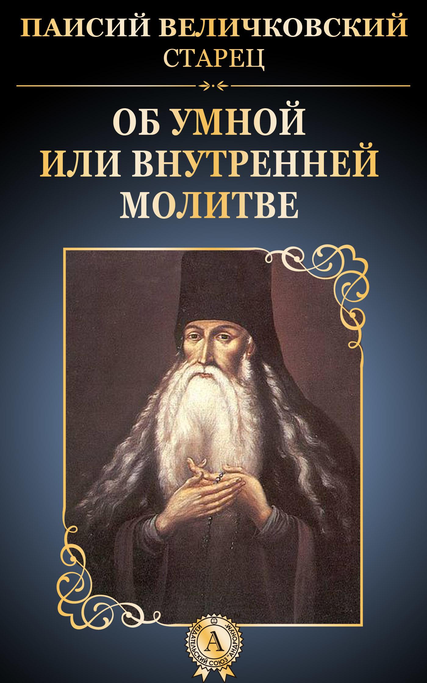 старец Паисий Величковский Об умной или внутренней молитве
