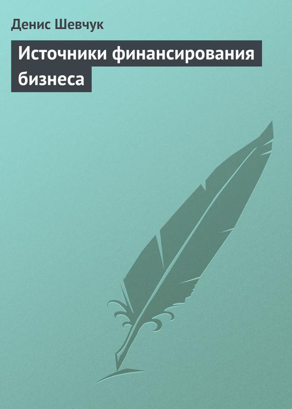 Денис Шевчук Источники финансирования бизнеса роман зуев квартира и ипотека 50 хитростей покупки