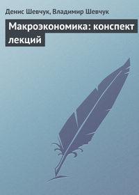 Шевчук, Денис  - Макроэкономика: конспект лекций
