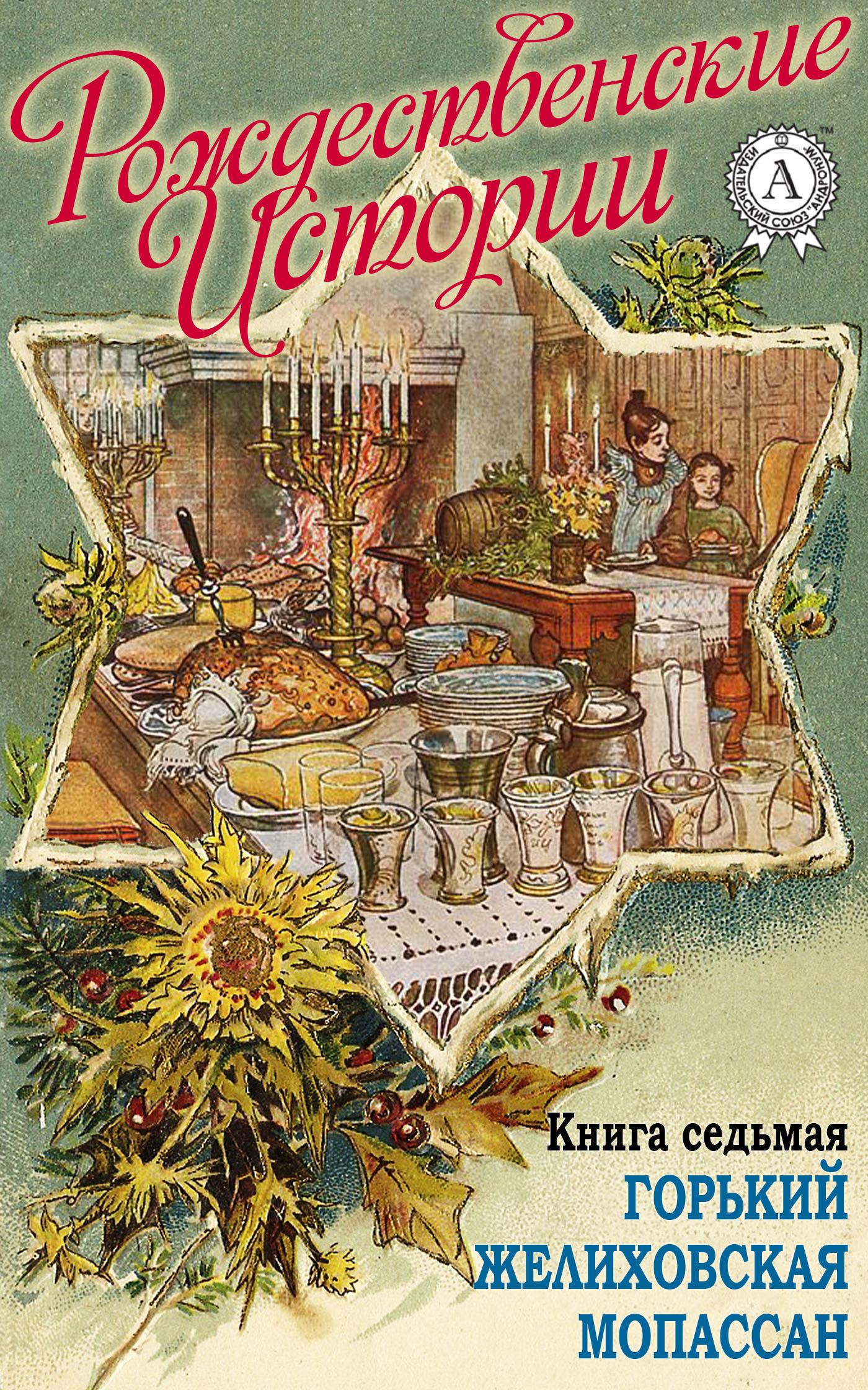 Рождественские истории. Книга седьмая. Горький М.; Желиховская В.; Мопасан Г