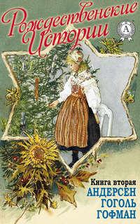 - «Рождественские истории». Книга вторая. Андерсен Г.Х.; Гоголь Н.; Гофман Э.