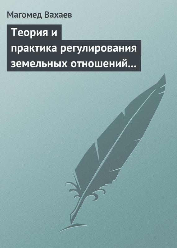 Скачать Теория и практика регулирования земельных отношений в условиях рынка бесплатно Магомед Вахаев