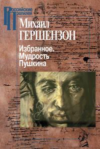 Гершензон, Михаил Осипович  - Избранное. Мудрость Пушкина