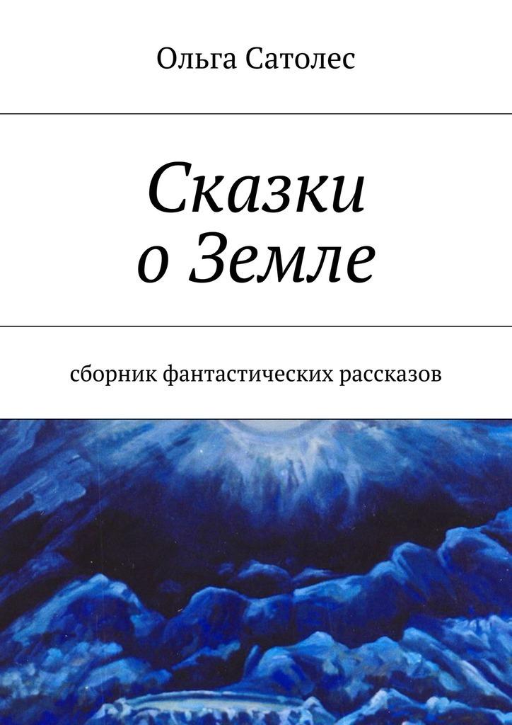Ольга Сатолес Сказки оЗемле рассказы и сказки