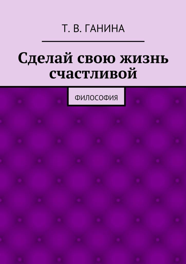 Татьяна Ганина - Сделай свою жизнь счастливой